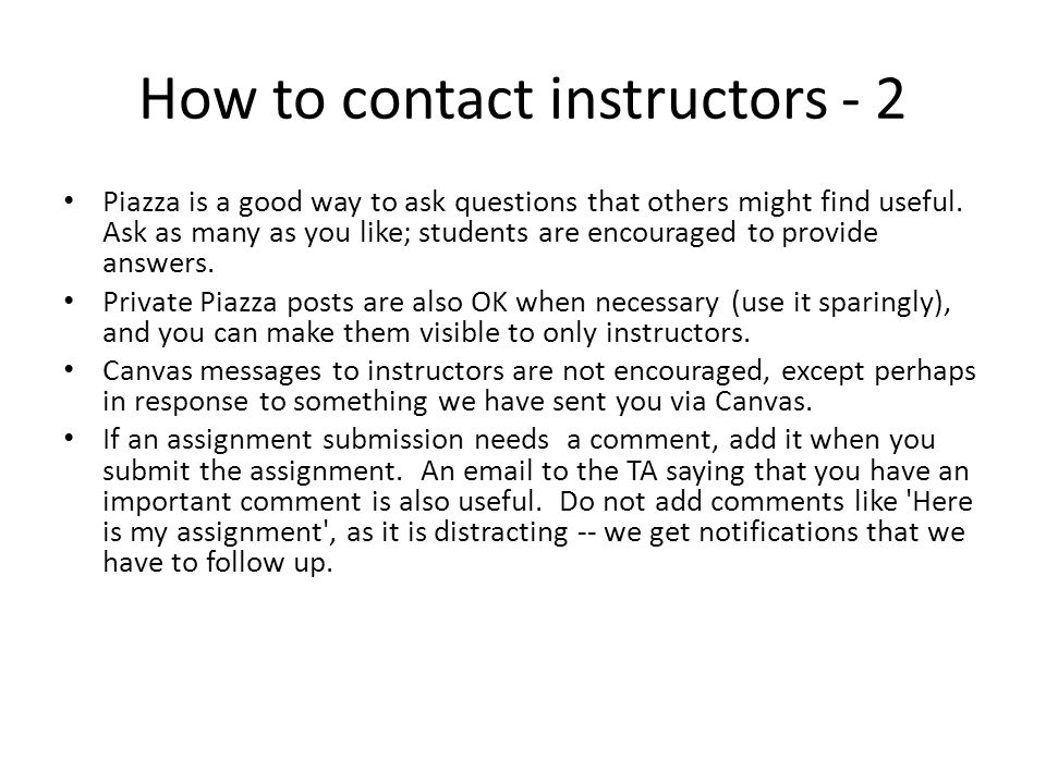 How to contact instructors - 2 Piazza is a good way to ask questions that others might find useful.