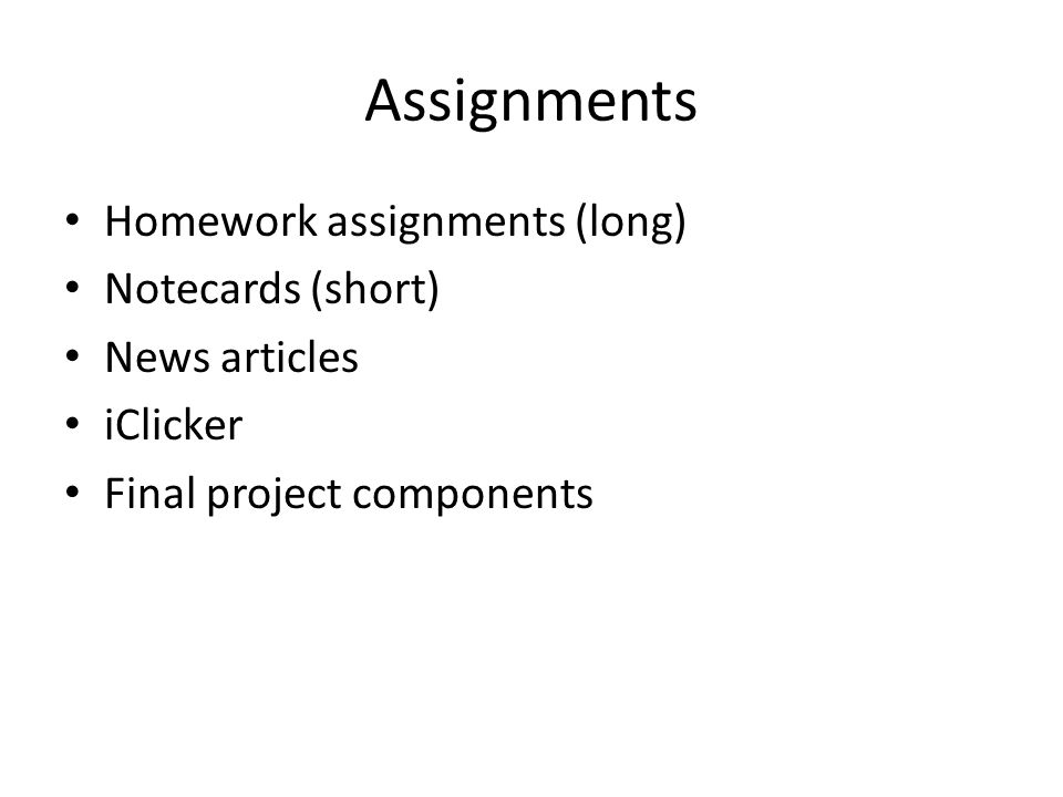 Assignments Homework assignments (long) Notecards (short) News articles iClicker Final project components