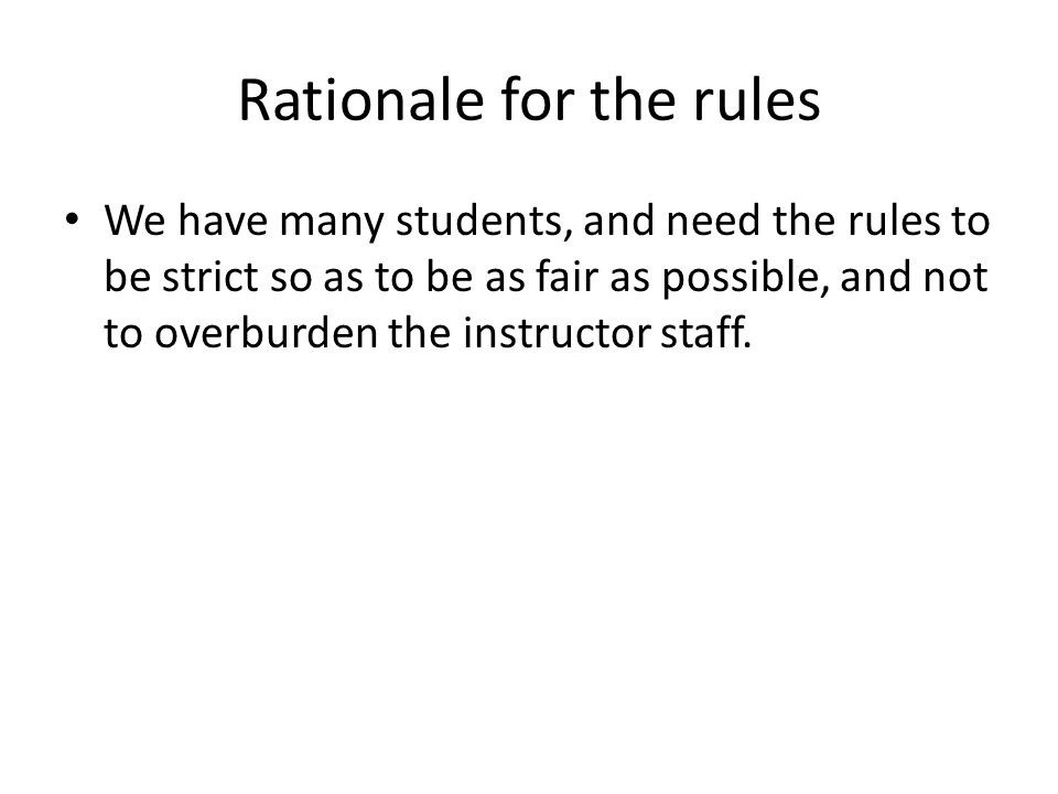 Rationale for the rules We have many students, and need the rules to be strict so as to be as fair as possible, and not to overburden the instructor staff.