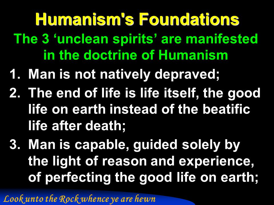 Humanism s Foundations The 3 'unclean spirits' are manifested in the doctrine of Humanism 1.Man is not natively depraved; 2.The end of life is life itself, the good life on earth instead of the beatific life after death; 3.Man is capable, guided solely by the light of reason and experience, of perfecting the good life on earth; Look unto the Rock whence ye are hewn