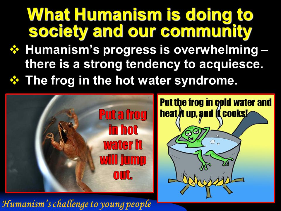 What Humanism is doing to society and our community  Humanism's progress is overwhelming – there is a strong tendency to acquiesce.