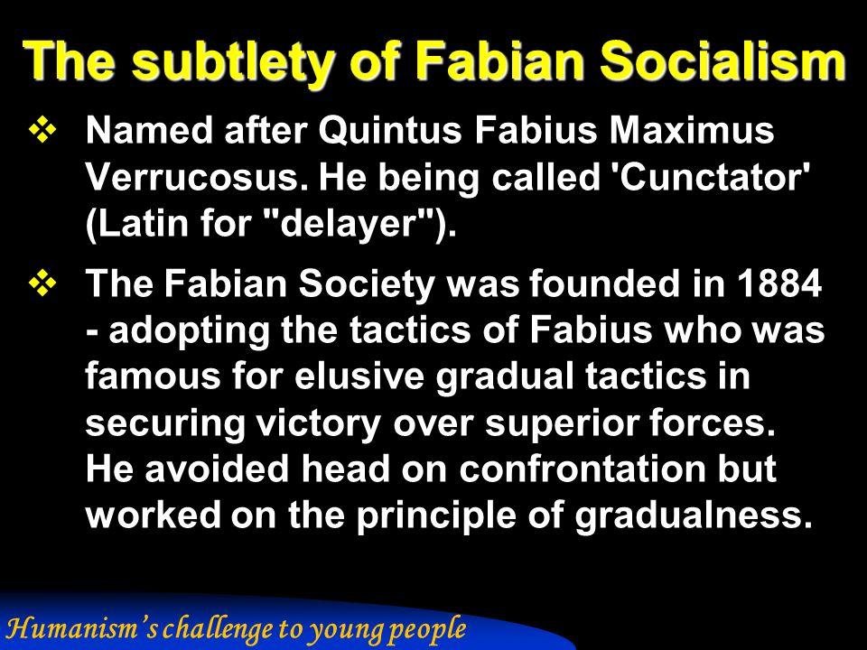 The subtlety of Fabian Socialism  Named after Quintus Fabius Maximus Verrucosus.