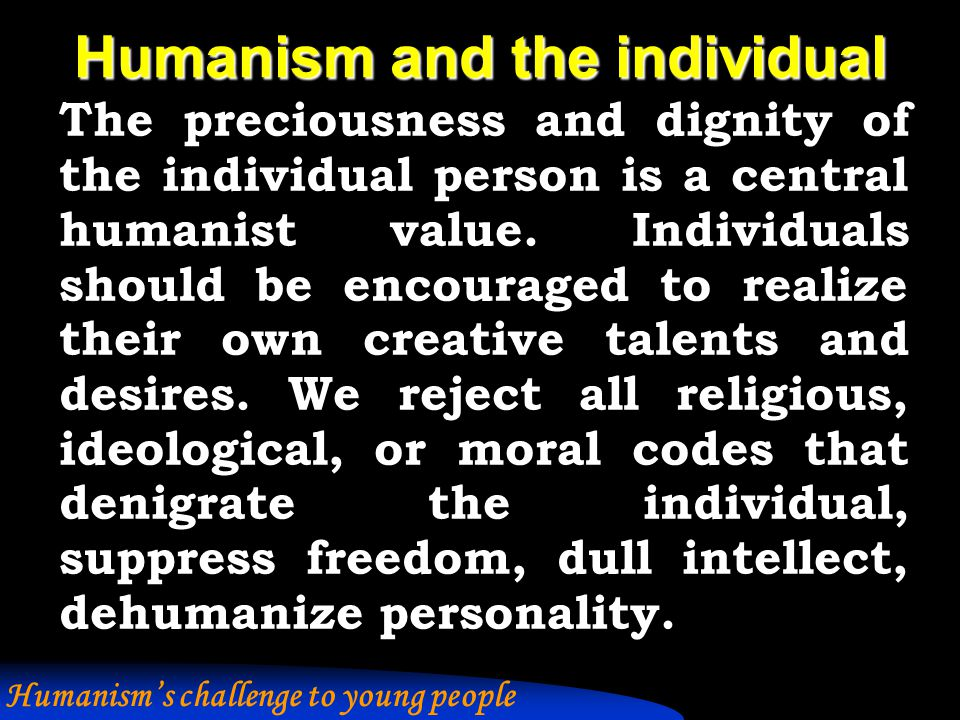 Humanism and the individual We believe in maximum individual autonomy consonant with social responsibility.