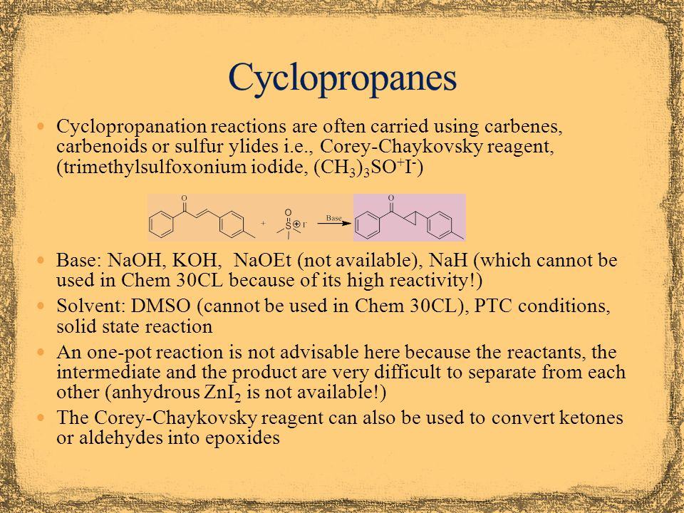 Cyclopropanation reactions are often carried using carbenes, carbenoids or sulfur ylides i.e., Corey-Chaykovsky reagent, (trimethylsulfoxonium iodide, (CH 3 ) 3 SO + I - ) Base: NaOH, KOH, NaOEt (not available), NaH (which cannot be used in Chem 30CL because of its high reactivity!) Solvent: DMSO (cannot be used in Chem 30CL), PTC conditions, solid state reaction An one-pot reaction is not advisable here because the reactants, the intermediate and the product are very difficult to separate from each other (anhydrous ZnI 2 is not available!) The Corey-Chaykovsky reagent can also be used to convert ketones or aldehydes into epoxides