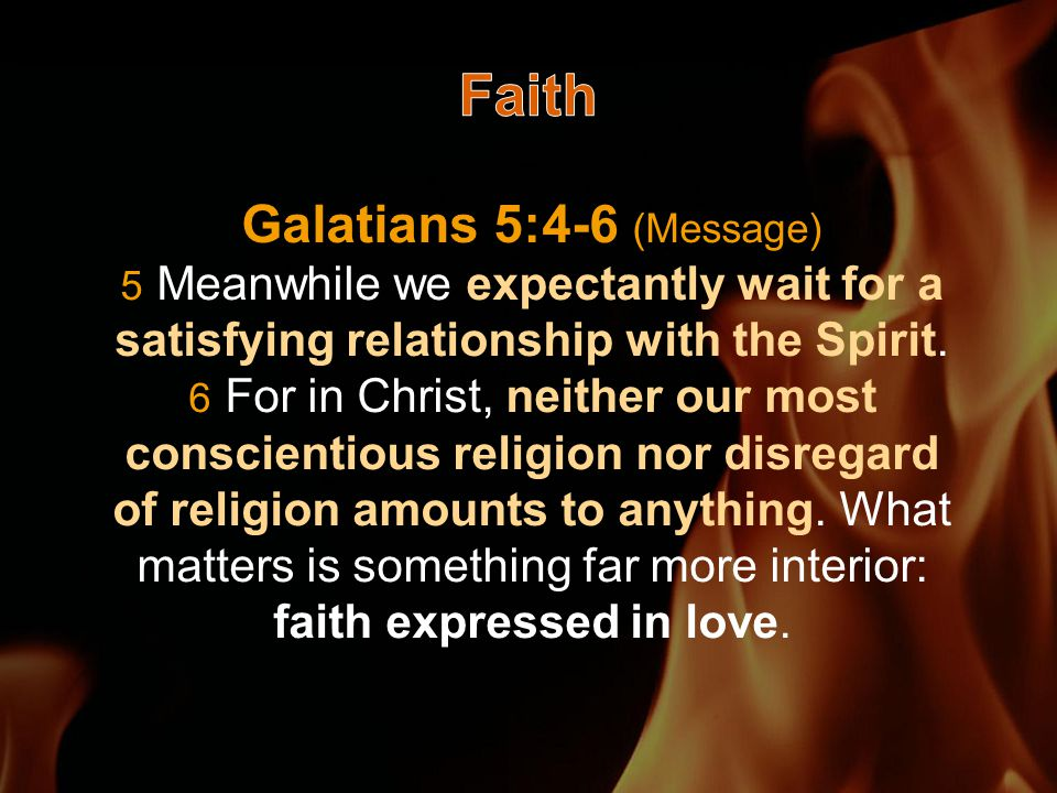 Galatians 5:4-6 (Message) 5 Meanwhile we expectantly wait for a satisfying relationship with the Spirit.