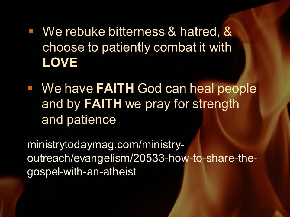  We rebuke bitterness & hatred, & choose to patiently combat it with LOVE  We have FAITH God can heal people and by FAITH we pray for strength and patience ministrytodaymag.com/ministry- outreach/evangelism/20533-how-to-share-the- gospel-with-an-atheist