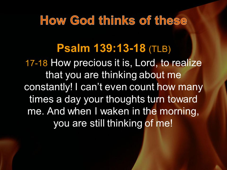 Psalm 139:13-18 (TLB) 17-18 How precious it is, Lord, to realize that you are thinking about me constantly.