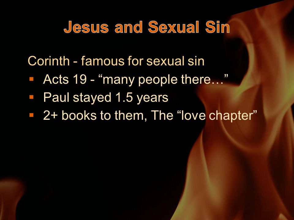 Corinth - famous for sexual sin  Acts 19 - many people there…  Paul stayed 1.5 years  2+ books to them, The love chapter