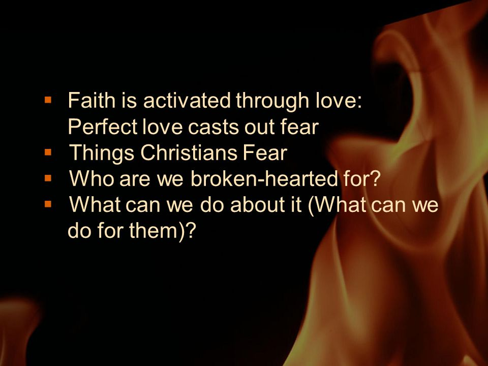  Faith is activated through love: Perfect love casts out fear  Things Christians Fear  Who are we broken-hearted for.