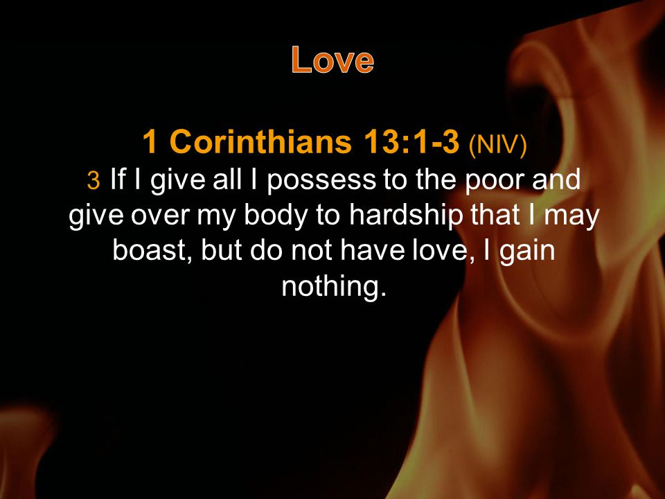 1 Corinthians 13:1-3 (NIV) 3 If I give all I possess to the poor and give over my body to hardship that I may boast, but do not have love, I gain nothing.