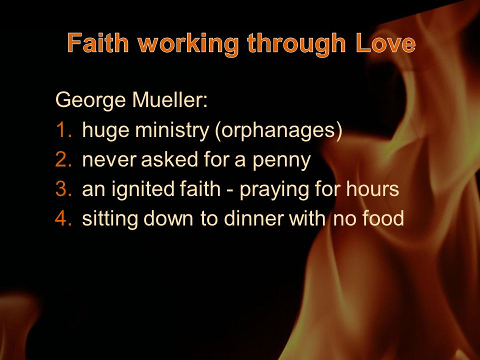 George Mueller: 1.huge ministry (orphanages) 2.never asked for a penny 3.an ignited faith - praying for hours 4.sitting down to dinner with no food