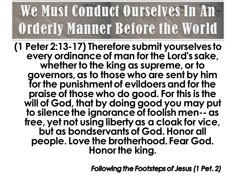 (1 Peter 2:13-17) Therefore submit yourselves to every ordinance of man for the Lord s sake, whether to the king as supreme, or to governors, as to those who are sent by him for the punishment of evildoers and for the praise of those who do good.