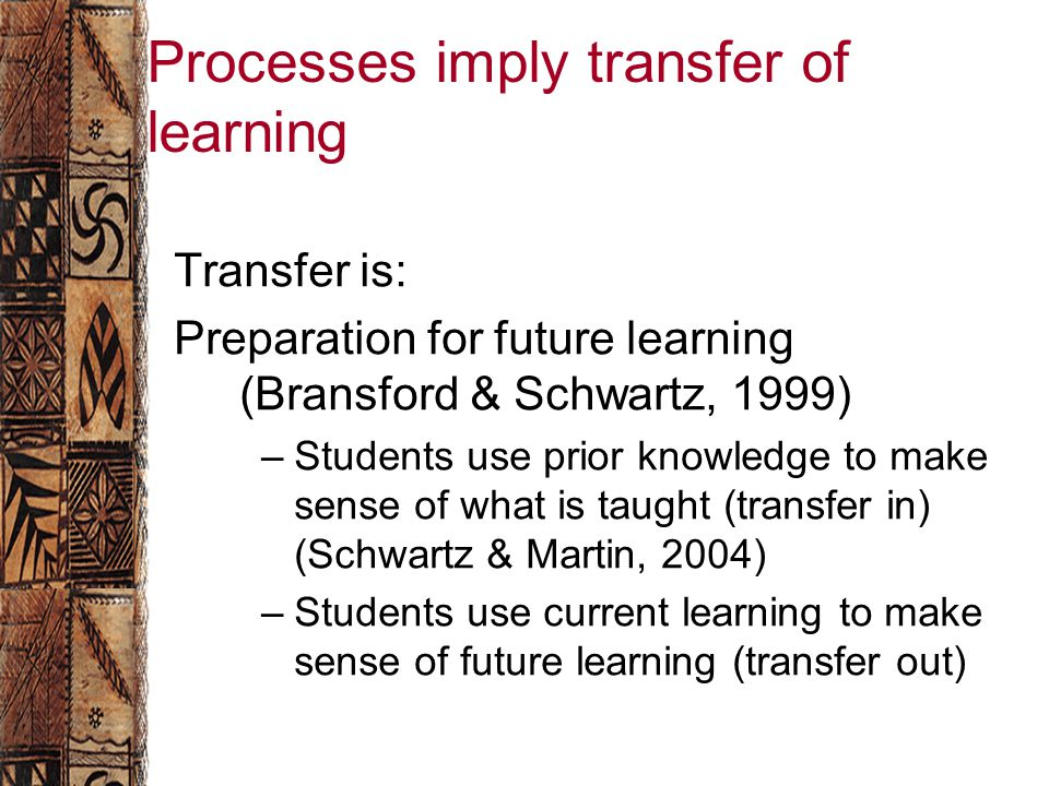 Processes imply transfer of learning Transfer is: Preparation for future learning (Bransford & Schwartz, 1999) –Students use prior knowledge to make sense of what is taught (transfer in) (Schwartz & Martin, 2004) –Students use current learning to make sense of future learning (transfer out)
