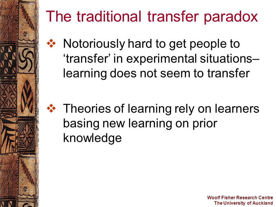 Woolf Fisher Research Centre The University of Auckland The traditional transfer paradox  Notoriously hard to get people to 'transfer' in experimental situations– learning does not seem to transfer  Theories of learning rely on learners basing new learning on prior knowledge