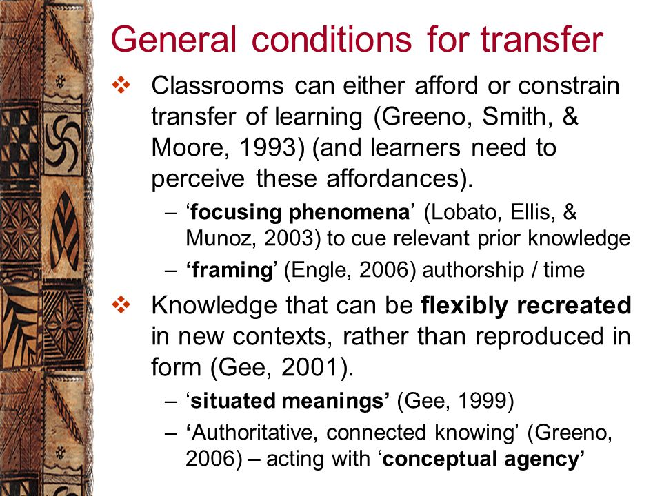 General conditions for transfer  Classrooms can either afford or constrain transfer of learning (Greeno, Smith, & Moore, 1993) (and learners need to perceive these affordances).