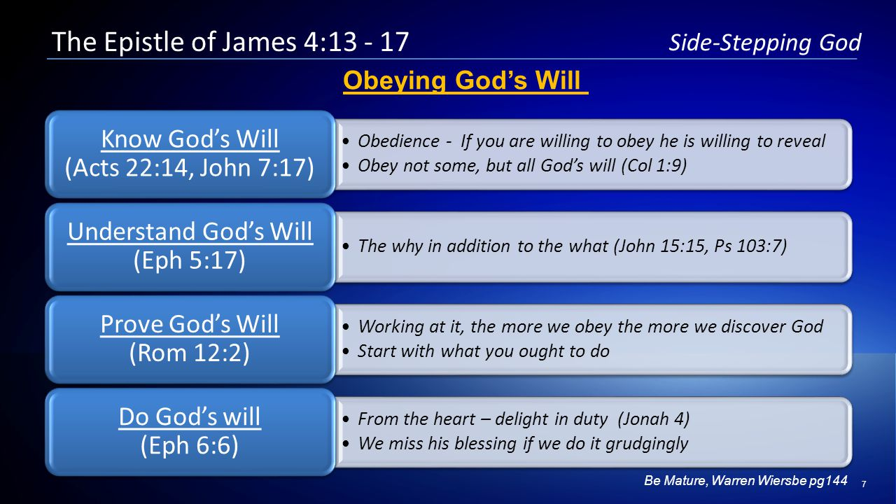 7 Side-Stepping God Obedience - If you are willing to obey he is willing to reveal Obey not some, but all God's will (Col 1:9) Obedience - If you are willing to obey he is willing to reveal Obey not some, but all God's will (Col 1:9) Know God's Will (Acts 22:14, John 7:17) Know God's Will (Acts 22:14, John 7:17) The why in addition to the what (John 15:15, Ps 103:7) Understand God's Will (Eph 5:17) Working at it, the more we obey the more we discover God Start with what you ought to do Working at it, the more we obey the more we discover God Start with what you ought to do Prove God's Will (Rom 12:2) Prove God's Will (Rom 12:2) From the heart – delight in duty (Jonah 4) We miss his blessing if we do it grudgingly From the heart – delight in duty (Jonah 4) We miss his blessing if we do it grudgingly Do God's will (Eph 6:6) Do God's will (Eph 6:6) The Epistle of James 4:13 - 17 Obeying God's Will Be Mature, Warren Wiersbe pg144