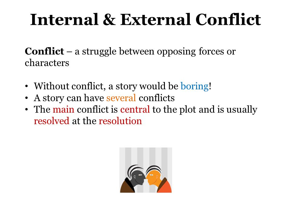 Internal & External Conflict Conflict – a struggle between opposing forces or characters Without conflict, a story would be boring! A story can have s