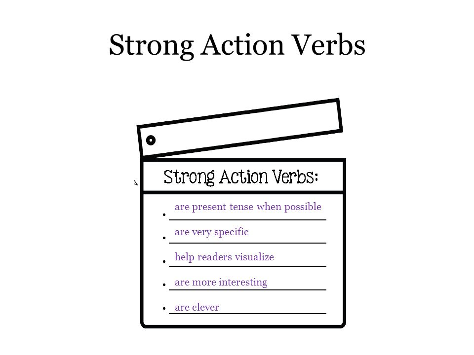 Strong Action Verbs are present tense when possible are very specific help readers visualize are more interesting are clever