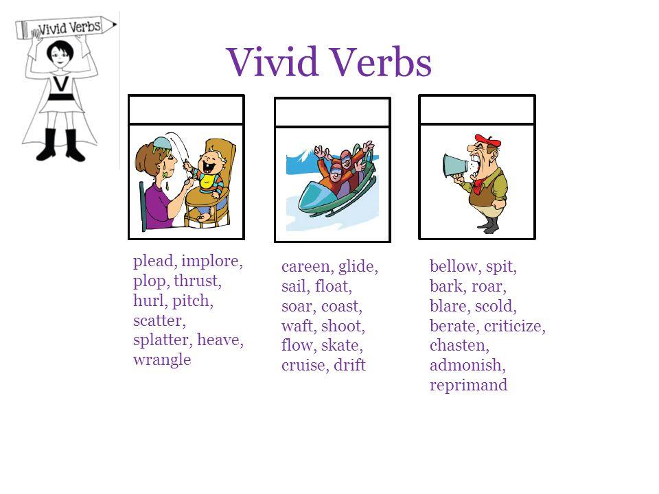 Vivid Verbs plead, implore, plop, thrust, hurl, pitch, scatter, splatter, heave, wrangle careen, glide, sail, float, soar, coast, waft, shoot, flow, s