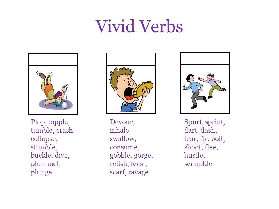 Vivid Verbs Plop, topple, tumble, crash, collapse, stumble, buckle, dive, plummet, plunge Devour, inhale, swallow, consume, gobble, gorge, relish, fea