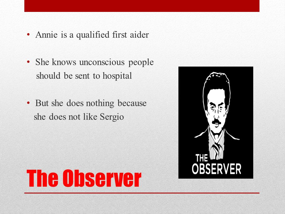 The Observer Annie is a qualified first aider She knows unconscious people should be sent to hospital But she does nothing because she does not like S
