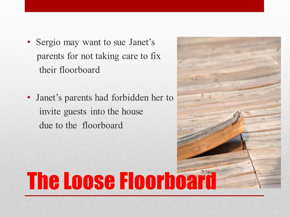 The Loose Floorboard Sergio may want to sue Janet's parents for not taking care to fix their floorboard Janet's parents had forbidden her to invite gu