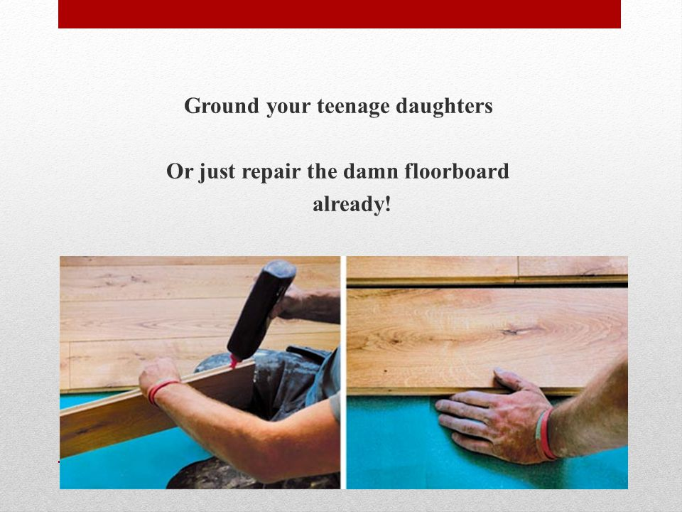 Key Lessons For Parents Ground your teenage daughters Or just repair the damn floorboard already!