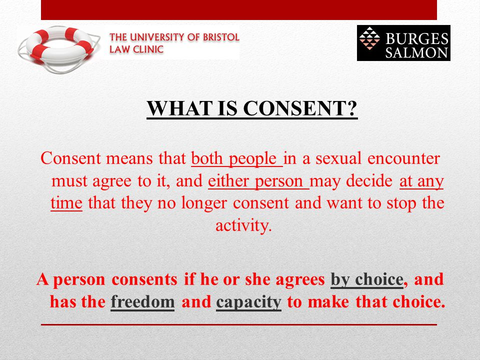 Consent means that both people in a sexual encounter must agree to it, and either person may decide at any time that they no longer consent and want t