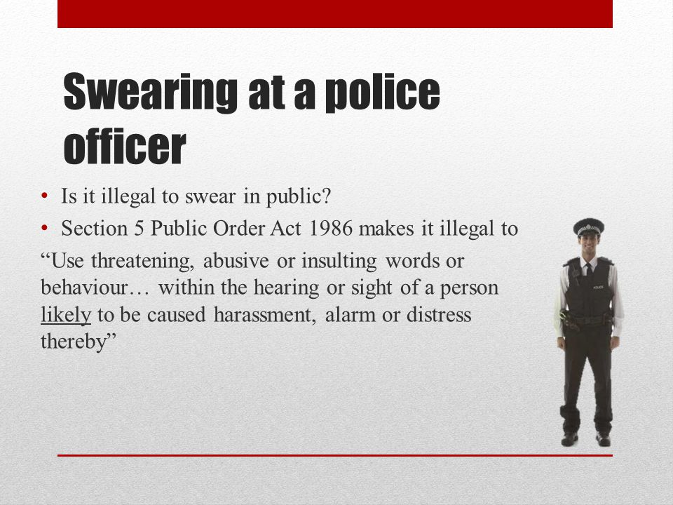 "Swearing at a police officer Is it illegal to swear in public? Section 5 Public Order Act 1986 makes it illegal to ""Use threatening, abusive or insult"