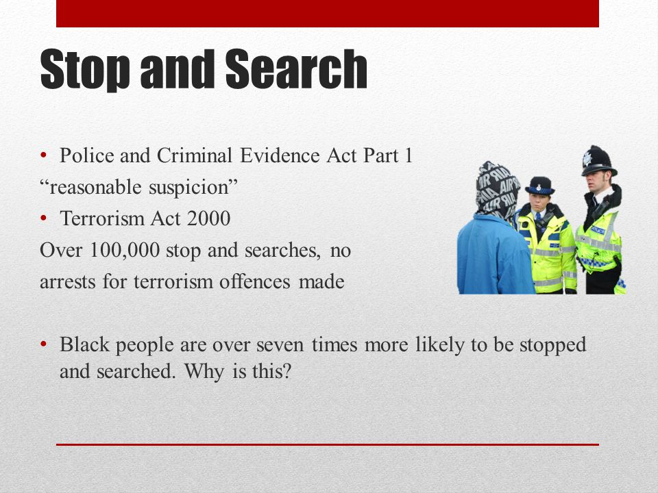 "Stop and Search Police and Criminal Evidence Act Part 1 ""reasonable suspicion"" Terrorism Act 2000 Over 100,000 stop and searches, no arrests for terro"
