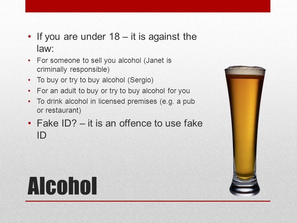 Alcohol If you are under 18 – it is against the law: For someone to sell you alcohol (Janet is criminally responsible) To buy or try to buy alcohol (S