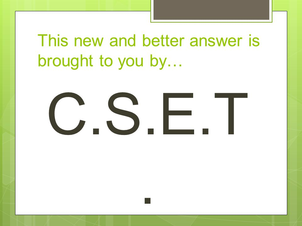 This new and better answer is brought to you by… C.S.E.T.