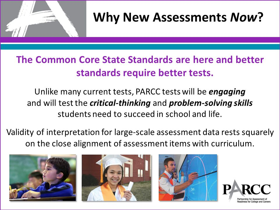 Assessment Overview 2 Non-summative Optional Assessments/Flexible Administration End-of-Year Assessment Innovative, computer-based items Required Performance-Based Assessment (PBA) Extended tasks Applications of concepts and skills Required Diagnostic (2-8) and Formative (K-1) Assessment Early indicator of student knowledge and Non- summative Mid-Year Assessment Performance-based Emphasis on hard-to- measure standards Potentially summative 4 Speaking And Listening Assessment Locally scored Non-summative, required 2 Summative Required Assessments From these administrations, districts are provided, College and Career On-Track determination