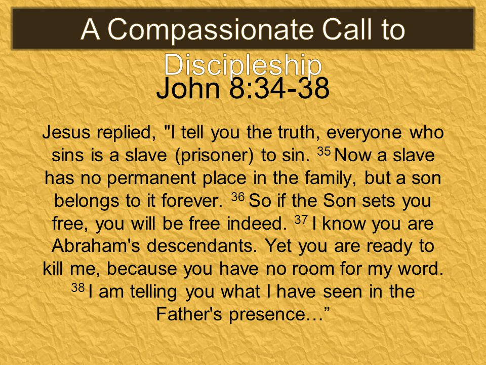 John 8:34-38 Jesus replied, I tell you the truth, everyone who sins is a slave (prisoner) to sin.
