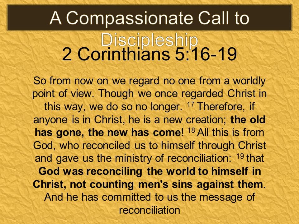 2 Corinthians 5:16-19 So from now on we regard no one from a worldly point of view. Though we once regarded Christ in this way, we do so no longer. 17