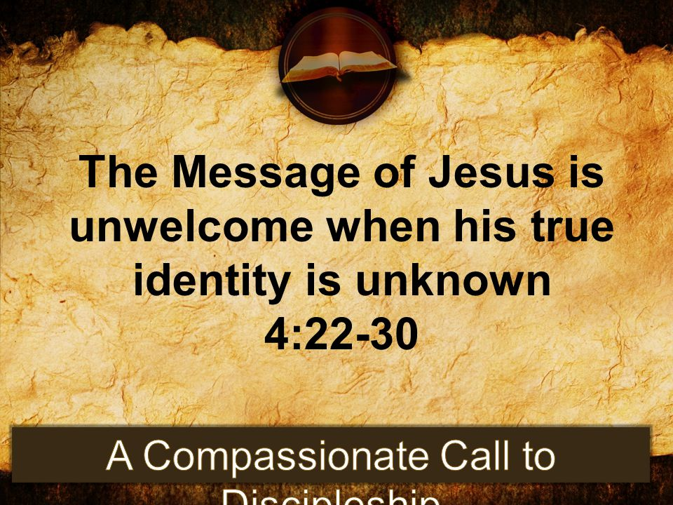 The Message of Jesus is unwelcome when his true identity is unknown 4:22-30