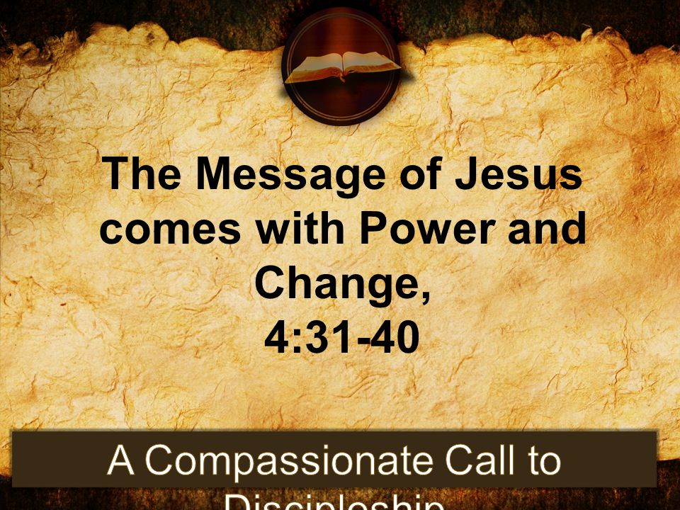 The Message of Jesus comes with Power and Change, 4:31-40