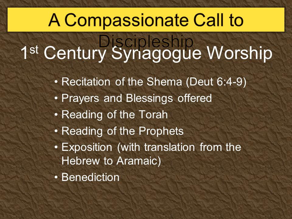 1 st Century Synagogue Worship Recitation of the Shema (Deut 6:4-9) Prayers and Blessings offered Reading of the Torah Reading of the Prophets Exposit