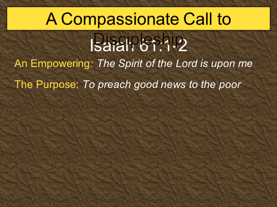 Isaiah 61:1-2 An Empowering: The Spirit of the Lord is upon me The Purpose: To preach good news to the poor