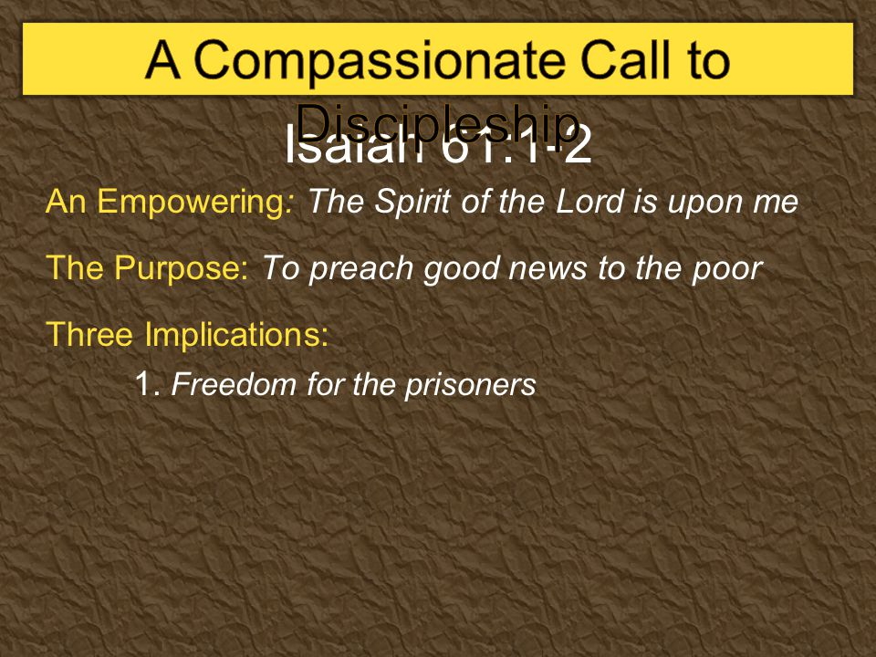 Isaiah 61:1-2 An Empowering: The Spirit of the Lord is upon me The Purpose: To preach good news to the poor Three Implications: 1. Freedom for the pri