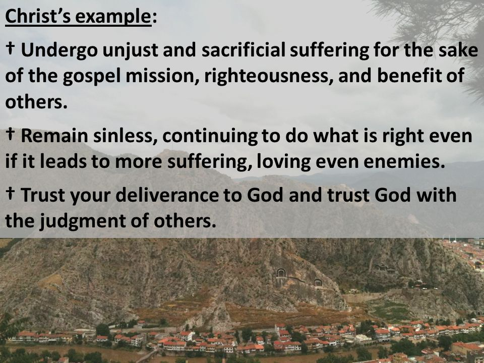 Christ's example: † Undergo unjust and sacrificial suffering for the sake of the gospel mission, righteousness, and benefit of others.