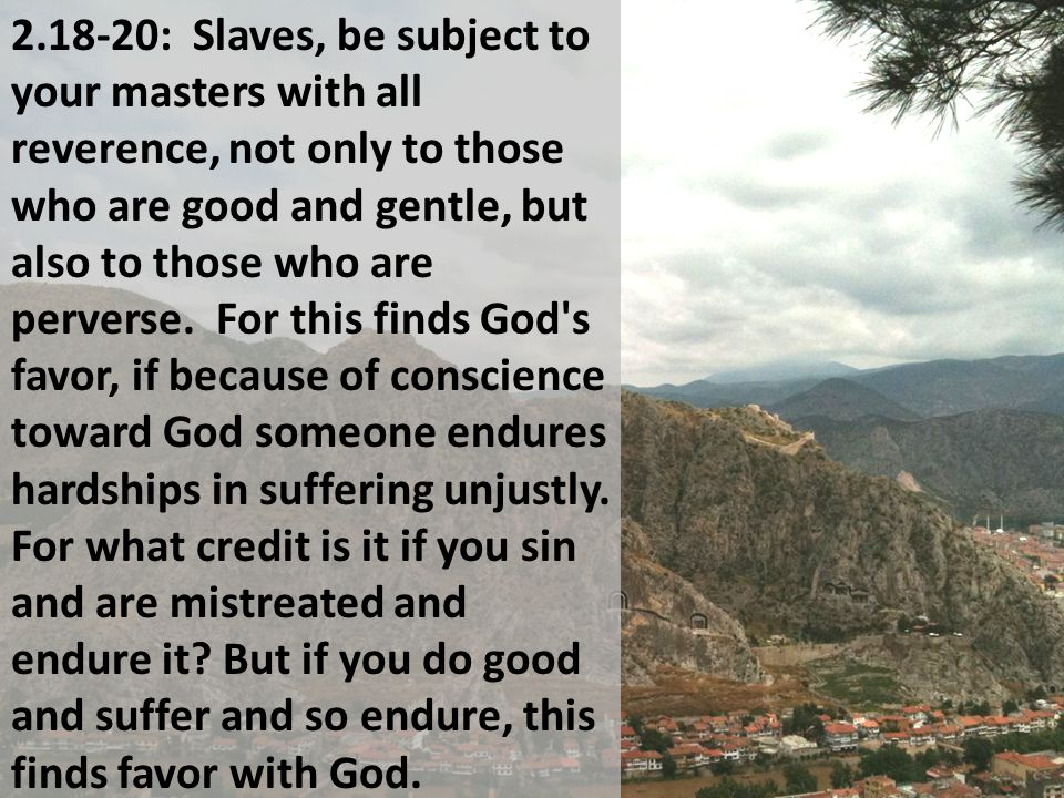 2.18-20: Slaves, be subject to your masters with all reverence, not only to those who are good and gentle, but also to those who are perverse.