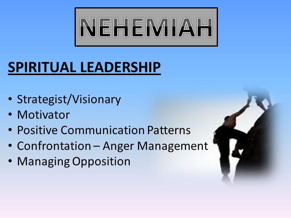 SPIRITUAL LEADERSHIP Strategist/Visionary Motivator Positive Communication Patterns Confrontation – Anger Management Managing Opposition