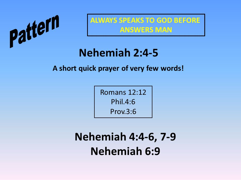 ALWAYS SPEAKS TO GOD BEFORE ANSWERS MAN Nehemiah 2:4-5 A short quick prayer of very few words! Romans 12:12 Phil.4:6 Prov.3:6 Nehemiah 4:4-6, 7-9 Nehe