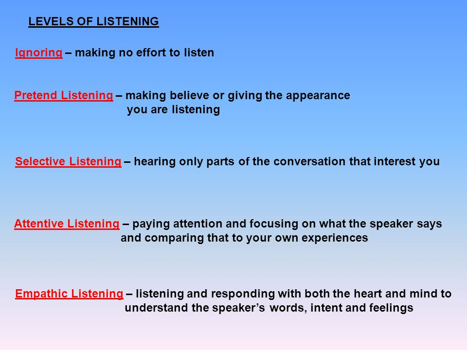 LEVELS OF LISTENING Ignoring – making no effort to listen Pretend Listening – making believe or giving the appearance you are listening Selective List