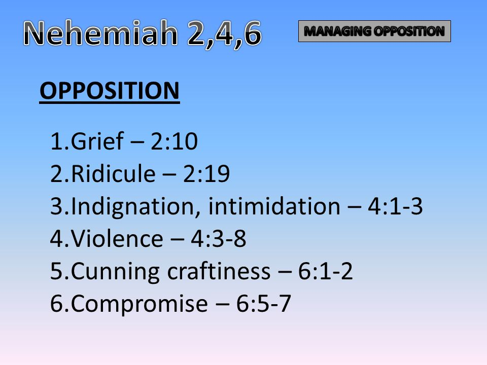 OPPOSITION 1.Grief – 2:10 2.Ridicule – 2:19 3.Indignation, intimidation – 4:1-3 4.Violence – 4:3-8 5.Cunning craftiness – 6:1-2 6.Compromise – 6:5-7