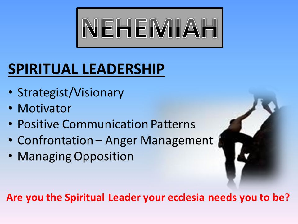 SPIRITUAL LEADERSHIP Strategist/Visionary Motivator Positive Communication Patterns Confrontation – Anger Management Managing Opposition Are you the S