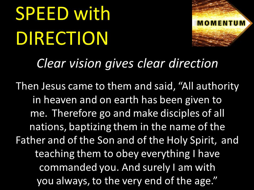 Clear vision gives clear direction Then Jesus came to them and said, All authority in heaven and on earth has been given to me.