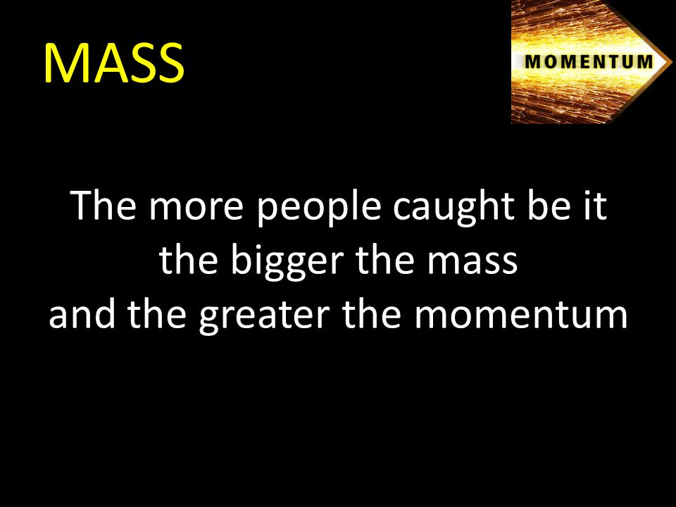 MASS The more people caught be it the bigger the mass and the greater the momentum
