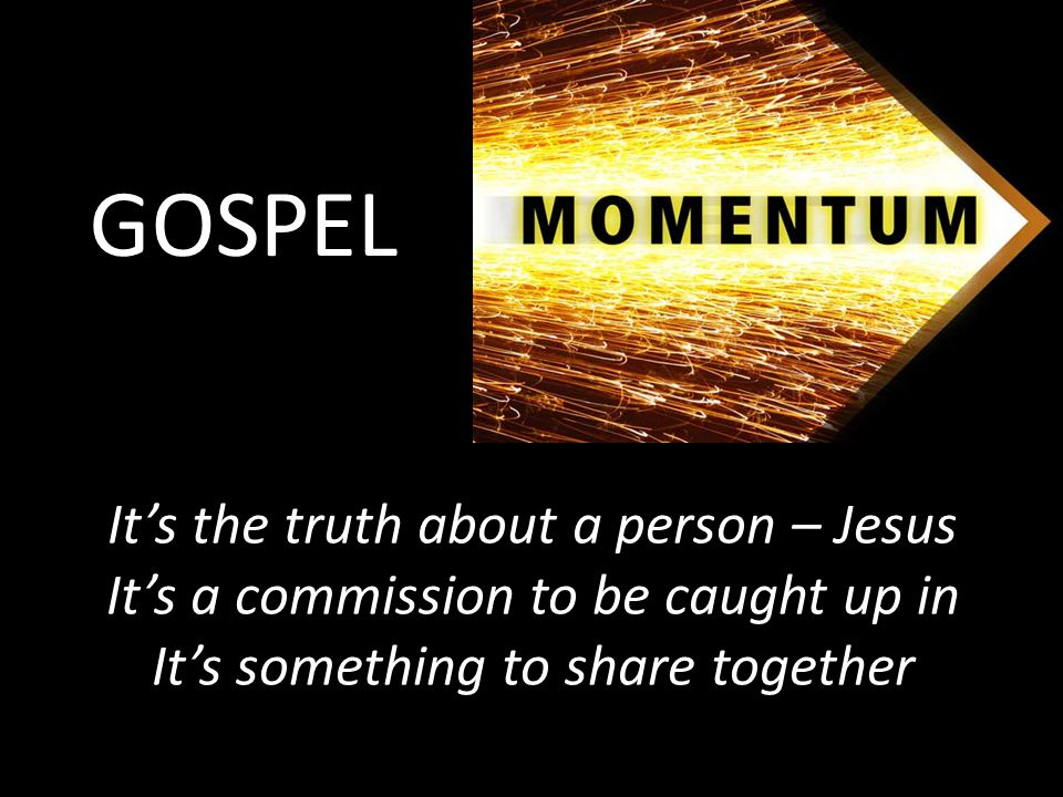 GOSPEL It's the truth about a person – Jesus It's a commission to be caught up in It's something to share together